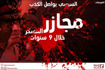 السيسي يواصل الكذب.. أبرز المجازر التى ارتكبها العسكر خلال 9 سنوات